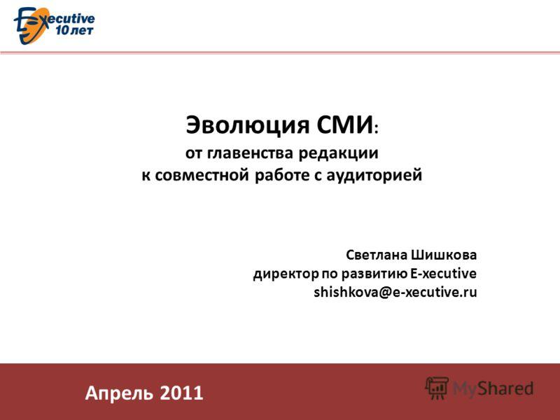 Эволюция СМИ : от главенства редакции к совместной работе с аудиторией Светлана Шишкова директор по развитию E-xecutive shishkova@e-xecutive.ru Апрель 2011