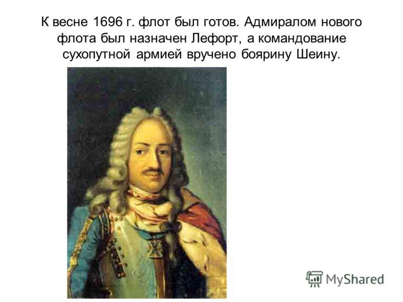 К весне 1696 г. флот был готов. Адмиралом нового флота был назначен Лефорт, а командование сухопутной армией вручено боярину Шеину.