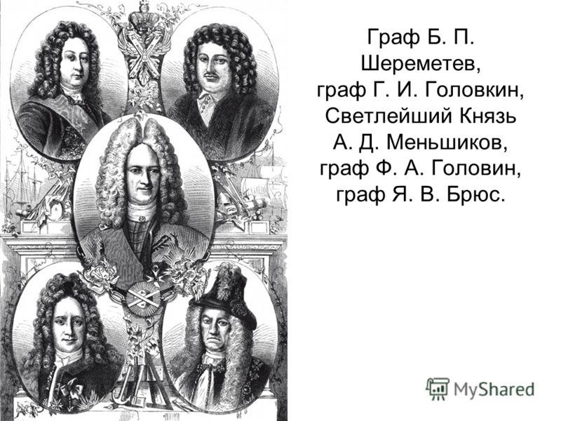 Граф Б. П. Шереметев, граф Г. И. Головкин, Светлейший Князь А. Д. Меньшиков, граф Ф. А. Головин, граф Я. В. Брюс.