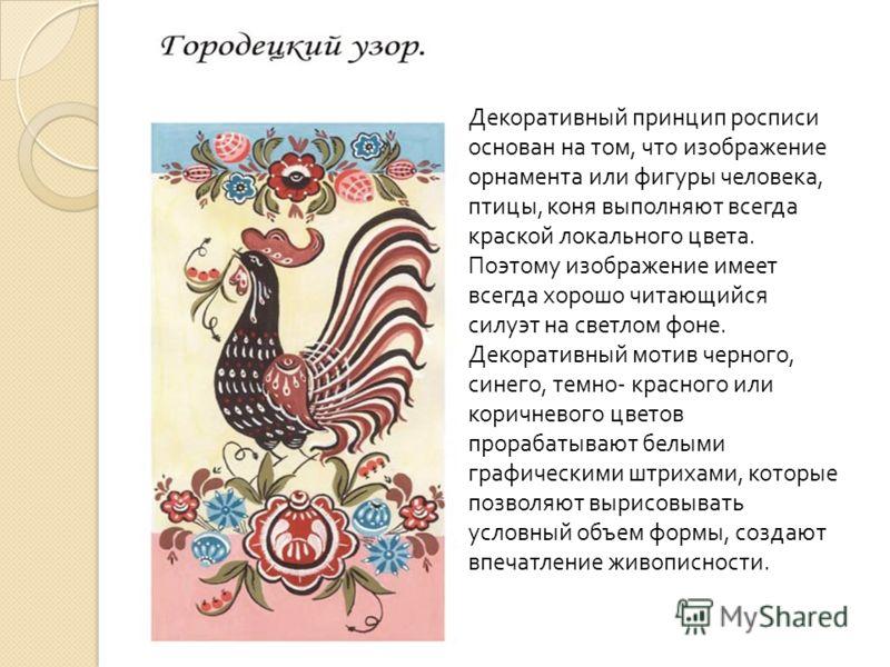 Декоративный принцип росписи основан на том, что изображение орнамента или фигуры человека, птицы, коня выполняют всегда краской локального цвета. Поэтому изображение имеет всегда хорошо читающийся силуэт на светлом фоне. Декоративный мотив черного,