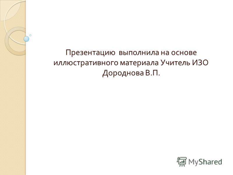 Презентацию выполнила на основе иллюстративного материала Учитель ИЗО Дороднова В. П.