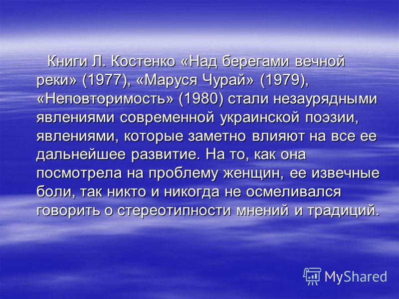 Книги Л. Костенко «Над берегами вечной реки» (1977), «Маруся Чурай» (1979), «Неповторимость» (1980) стали незаурядными явлениями современной украинской поэзии, явлениями, которые заметно влияют на все ее дальнейшее развитие. На то, как она посмотрела