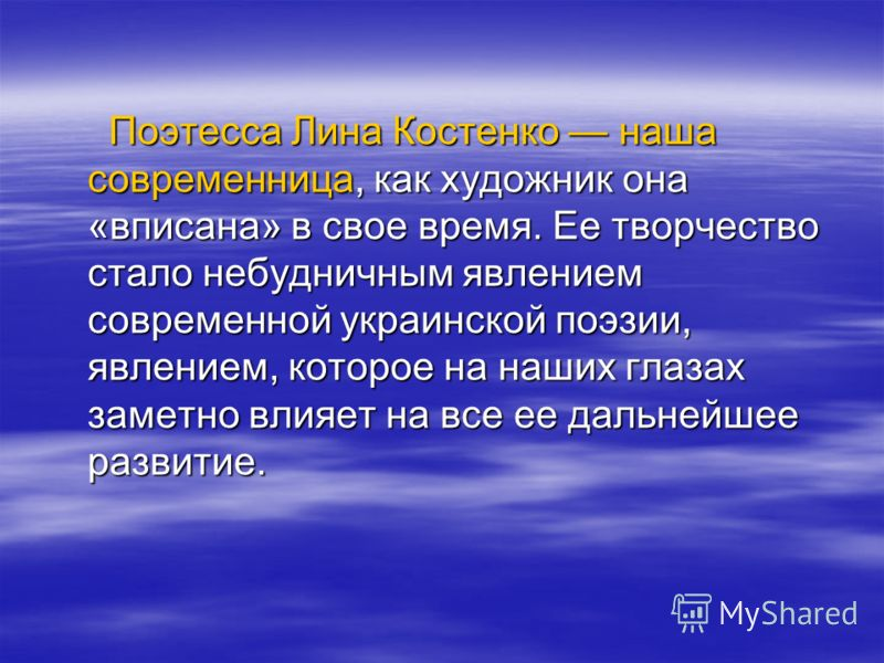 Поэтесса Лина Костенко наша современница, как художник она «вписана» в свое время. Ее творчество стало небудничным явлением современной украинской поэзии, явлением, которое на наших глазах заметно влияет на все ее дальнейшее развитие. Поэтесса Лина К
