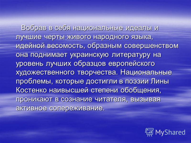 Вобрав в себя национальные идеалы и лучшие черты живого народного языка, идейной весомость, образным совершенством она поднимает украинскую литературу на уровень лучших образцов европейского художественного творчества. Национальные проблемы, которые
