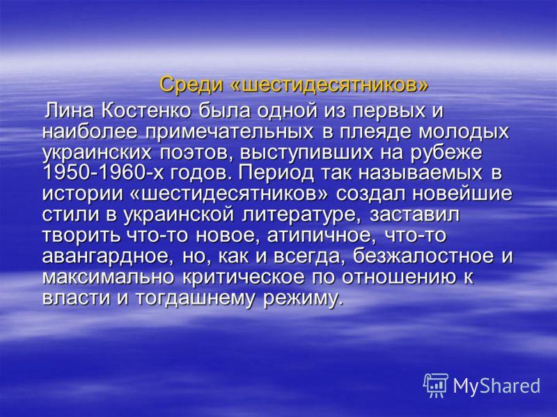 Среди «шестидесятников» Среди «шестидесятников» Лина Костенко была одной из первых и наиболее примечательных в плеяде молодых украинских поэтов, выступивших на рубеже 1950-1960-х годов. Период так называемых в истории «шестидесятников» создал новейши