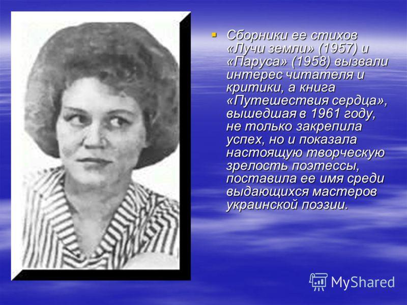 Сборники ее стихов «Лучи земли» (1957) и «Паруса» (1958) вызвали интерес читателя и критики, а книга «Путешествия сердца», вышедшая в 1961 году, не только закрепила успех, но и показала настоящую творческую зрелость поэтессы, поставила ее имя среди в