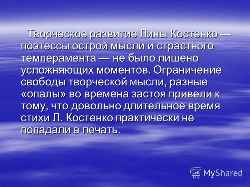 Творческое развитие Лины Костенко поэтессы острой мысли и страстного темперамента не было лишено усложняющих моментов. Ограничение свободы творческой мысли, разные «опалы» во времена застоя привели к тому, что довольно длительное время стихи Л. Косте