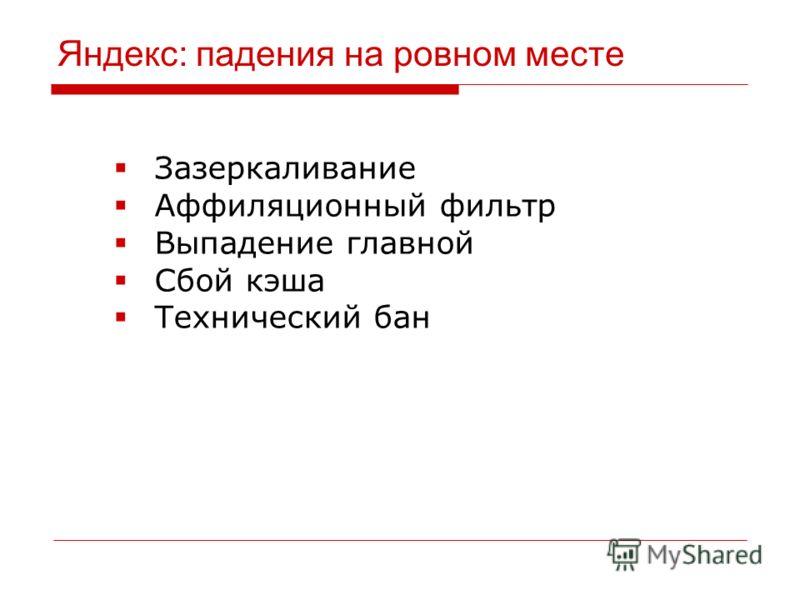 Яндекс: падения на ровном месте Зазеркаливание Аффиляционный фильтр Выпадение главной Сбой кэша Технический бан