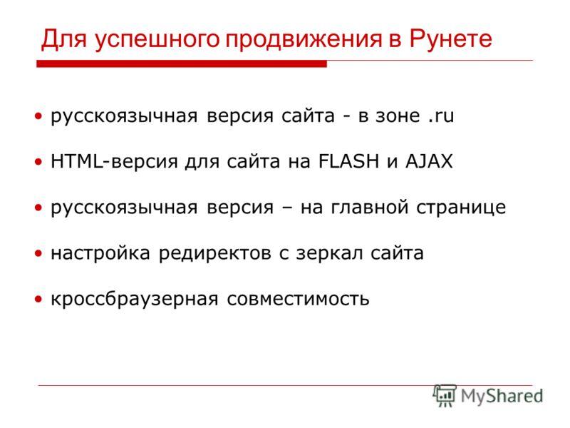 Для успешного продвижения в Рунете русскоязычная версия сайта - в зоне.ru HTML-версия для сайта на FLASH и AJAX русскоязычная версия – на главной странице настройка редиректов с зеркал сайта кроссбраузерная совместимость