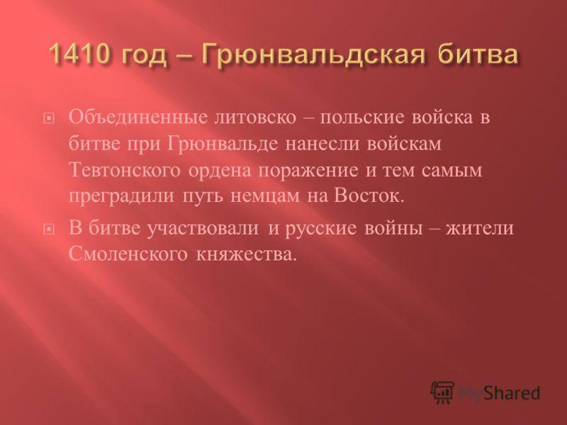 Объединенные литовско – польские войска в битве при Грюнвальде нанесли войскам Тевтонского ордена поражение и тем самым преградили путь немцам на Восток. В битве участвовали и русские войны – жители Смоленского княжества.