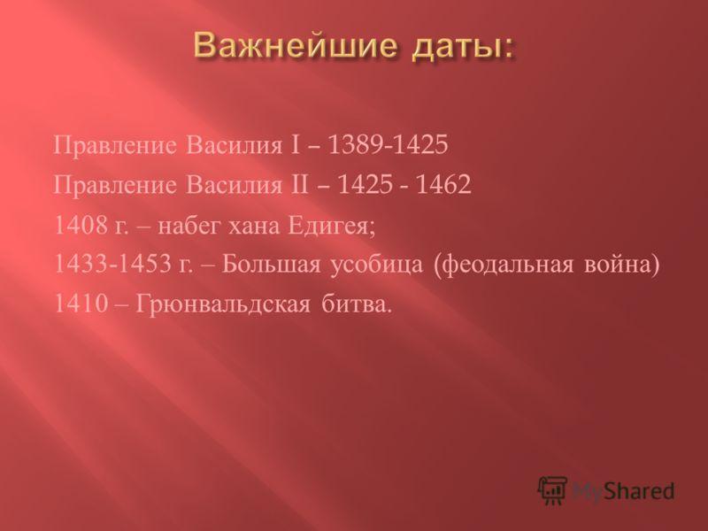 Правление Василия I – 1389-1425 Правление Василия II – 1425 - 1462 1408 г. – набег хана Едигея ; 1433-1453 г. – Большая усобица ( феодальная война ) 1410 – Грюнвальдская битва.