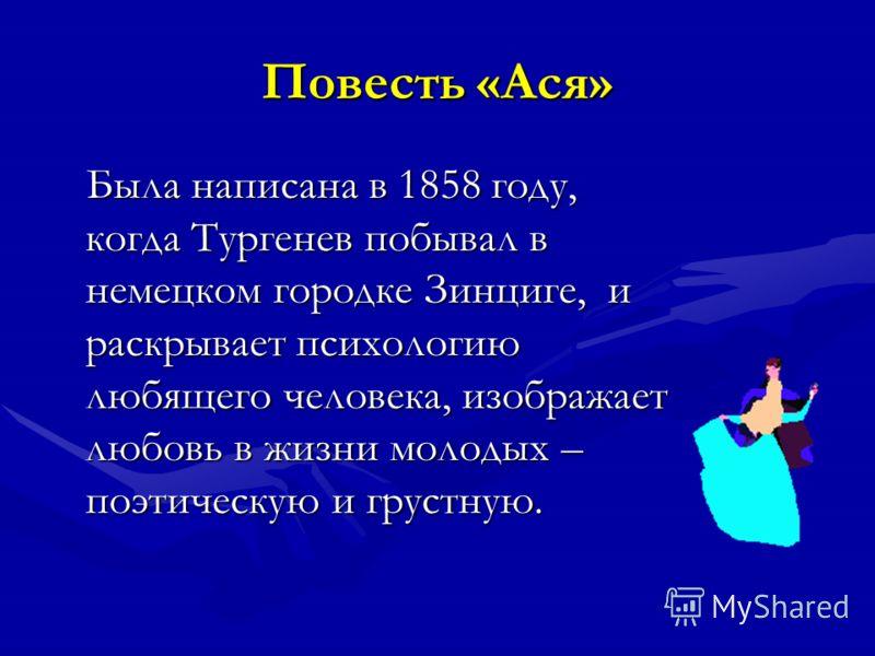 Повесть «Ася» Была написана в 1858 году, когда Тургенев побывал в немецком городке Зинциге, и раскрывает психологию любящего человека, изображает любовь в жизни молодых – поэтическую и грустную.