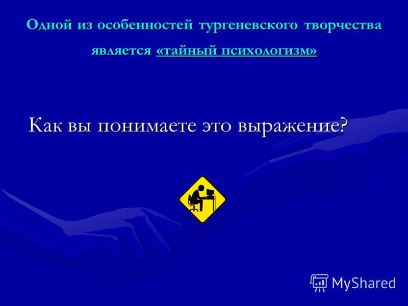 Одной из особенностей тургеневского творчества является «тайный психологизм» Как вы понимаете это выражение?