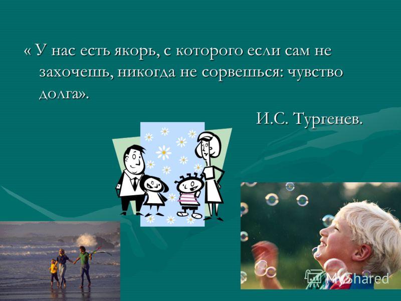 « У нас есть якорь, с которого если сам не захочешь, никогда не сорвешься: чувство долга». И.С. Тургенев. И.С. Тургенев.