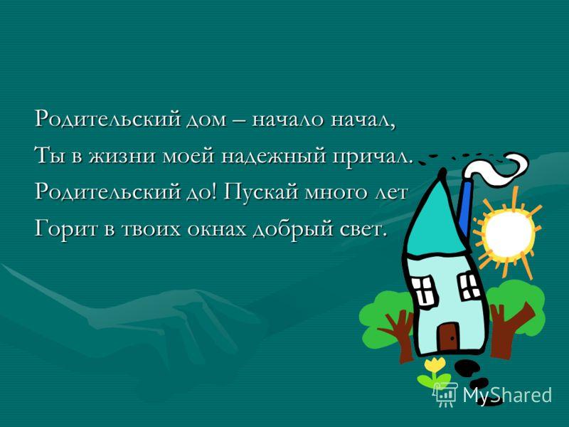 Родительский дом – начало начал, Ты в жизни моей надежный причал. Родительский до! Пускай много лет Горит в твоих окнах добрый свет.