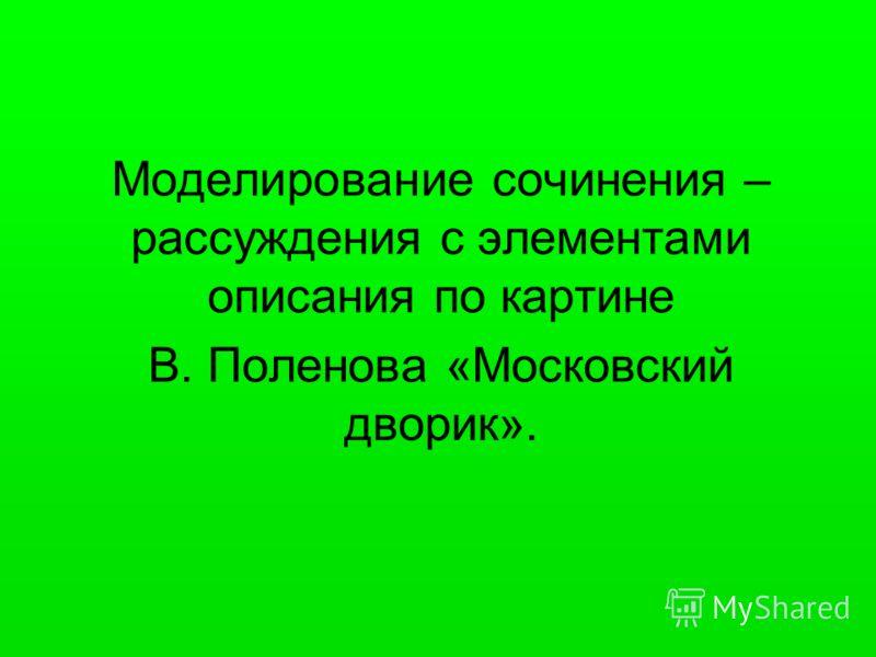 Моделирование сочинения – рассуждения с элементами описания по картине В. Поленова «Московский дворик».