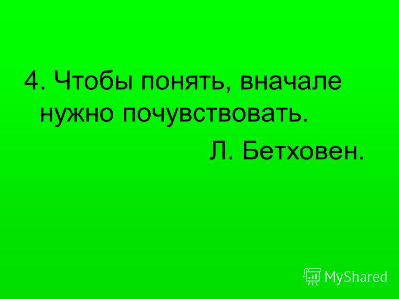 4. Чтобы понять, вначале нужно почувствовать. Л. Бетховен.