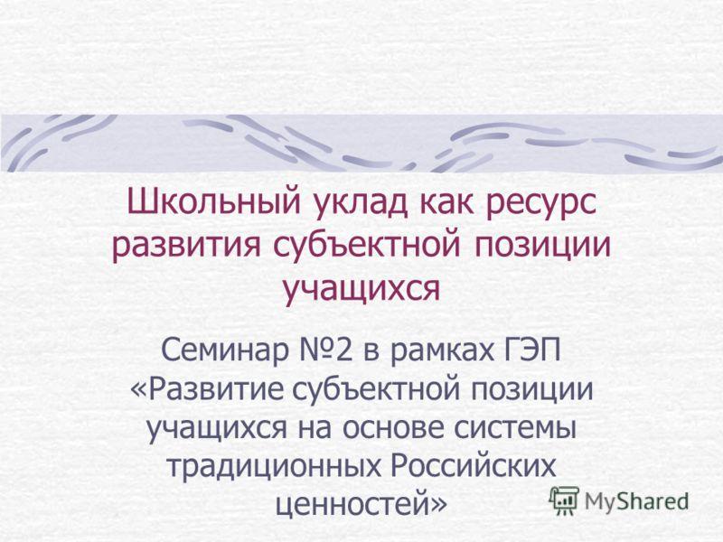 Школьный уклад как ресурс развития субъектной позиции учащихся Семинар 2 в рамках ГЭП «Развитие субъектной позиции учащихся на основе системы традиционных Российских ценностей»