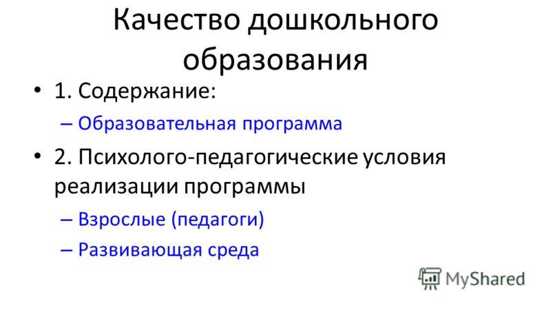 Качество дошкольного образования 1. Содержание: – Образовательная программа 2. Психолого-педагогические условия реализации программы – Взрослые (педагоги) – Развивающая среда
