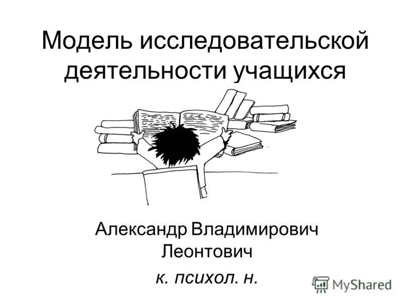 Модель исследовательской деятельности учащихся Александр Владимирович Леонтович к. психол. н.
