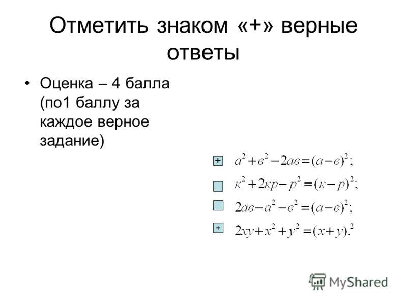 Отметить знаком «+» верные ответы Оценка – 4 балла (по1 баллу за каждое верное задание) + +