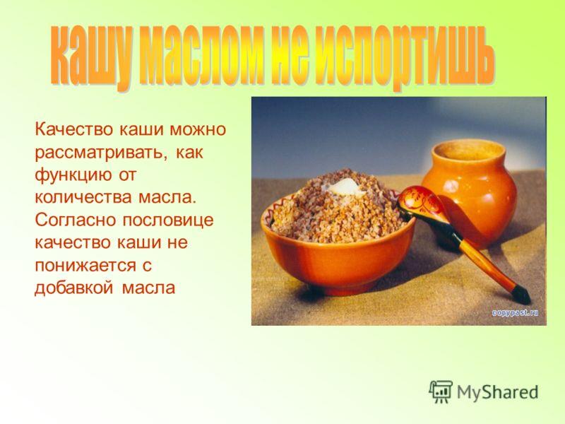 Качество каши можно рассматривать, как функцию от количества масла. Согласно пословице качество каши не понижается с добавкой масла