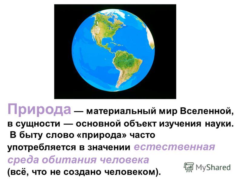 Природа материальный мир Вселенной, в сущности основной объект изучения науки. В быту слово «природа» часто употребляется в значении естественная среда обитания человека (всё, что не создано человеком).