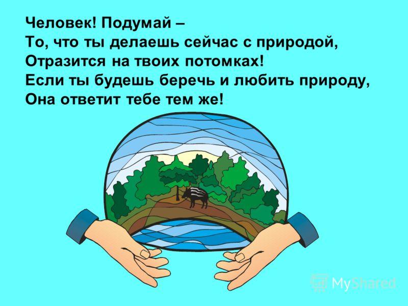 Человек! Подумай – То, что ты делаешь сейчас с природой, Отразится на твоих потомках! Если ты будешь беречь и любить природу, Она ответит тебе тем же!