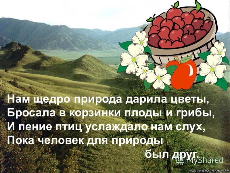 Нам щедро природа дарила цветы, Бросала в корзинки плоды и грибы, И пение птиц услаждало нам слух, Пока человек для природы был друг.