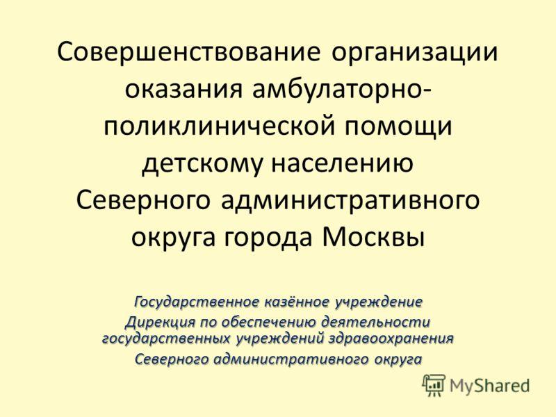 Совершенствование организации оказания амбулаторно- поликлинической помощи детскому населению Северного административного округа города Москвы Государственное казённое учреждение Дирекция по обеспечению деятельности государственных учреждений здравоо