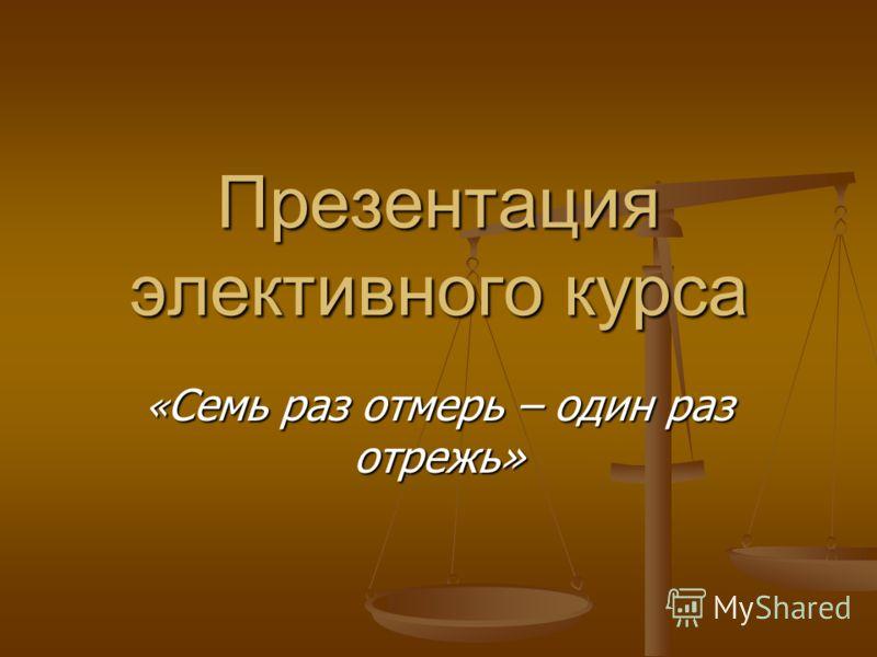 Презентация элективного курса « Семь раз отмерь – один раз отрежь»