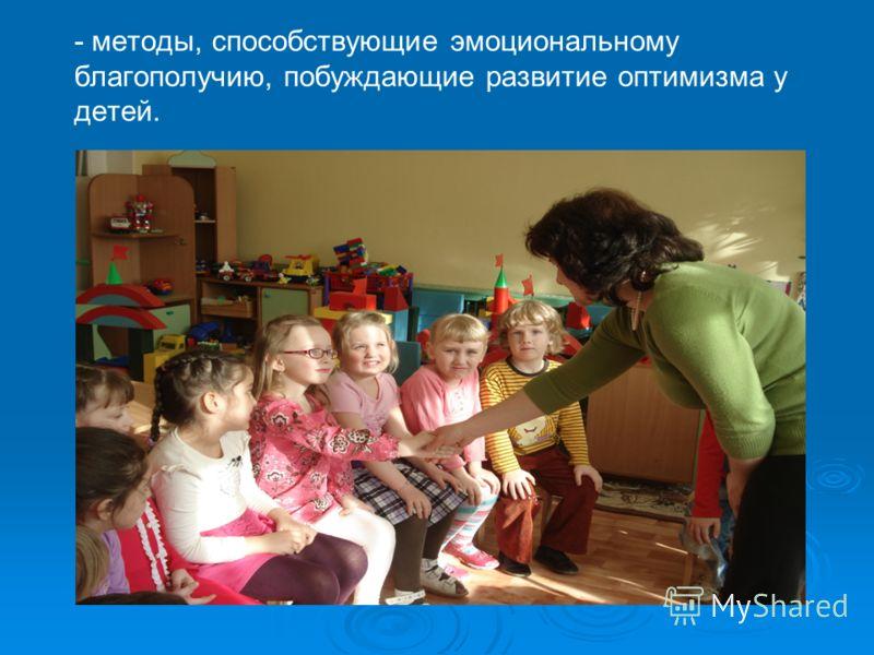 - методы, способствующие эмоциональному благополучию, побуждающие развитие оптимизма у детей.