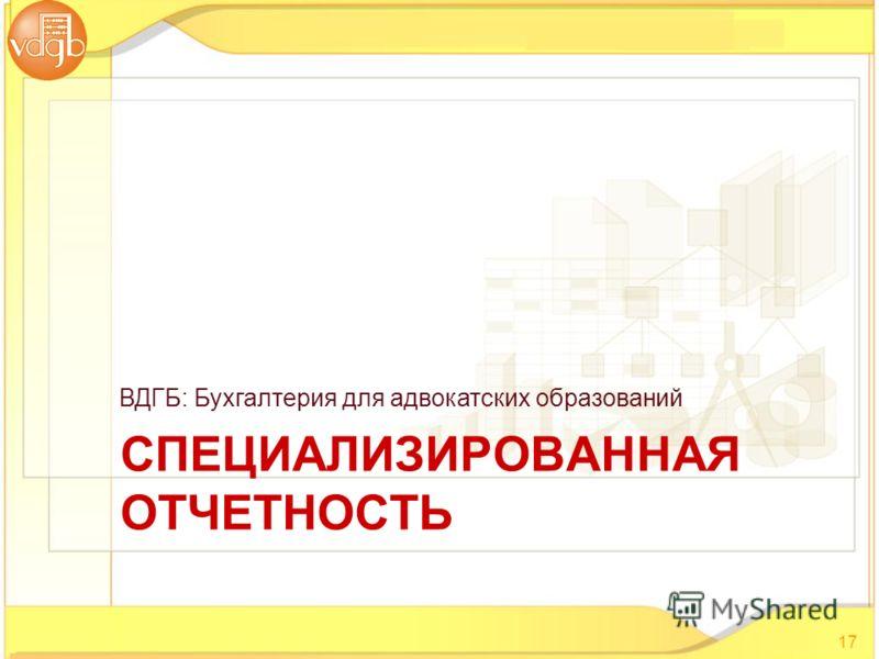СПЕЦИАЛИЗИРОВАННАЯ ОТЧЕТНОСТЬ ВДГБ: Бухгалтерия для адвокатских образований 17