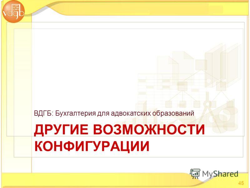 ВДГБ: Бухгалтерия для адвокатских образований ДРУГИЕ ВОЗМОЖНОСТИ КОНФИГУРАЦИИ 45