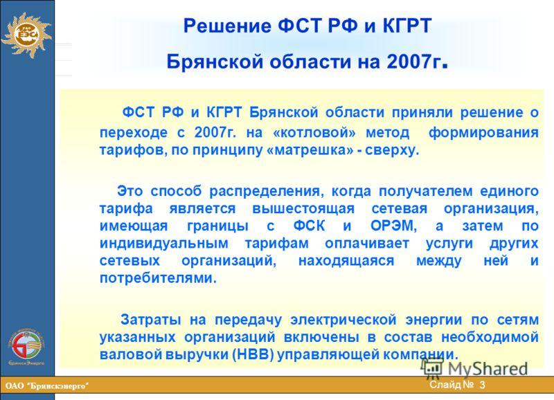 ОАО Брянскэнерго 3 Слайд ФСТ РФ и КГРТ Брянской области приняли решение о переходе с 2007г. на «котловой» метод формирования тарифов, по принципу «матрешка» - сверху. Это способ распределения, когда получателем единого тарифа является вышестоящая сет