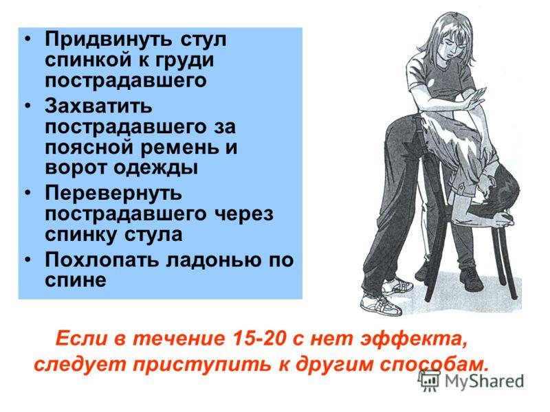 Если в течение 15-20 с нет эффекта, следует приступить к другим способам. Придвинуть стул спинкой к груди пострадавшего Захватить пострадавшего за поясной ремень и ворот одежды Перевернуть пострадавшего через спинку стула Похлопать ладонью по спине