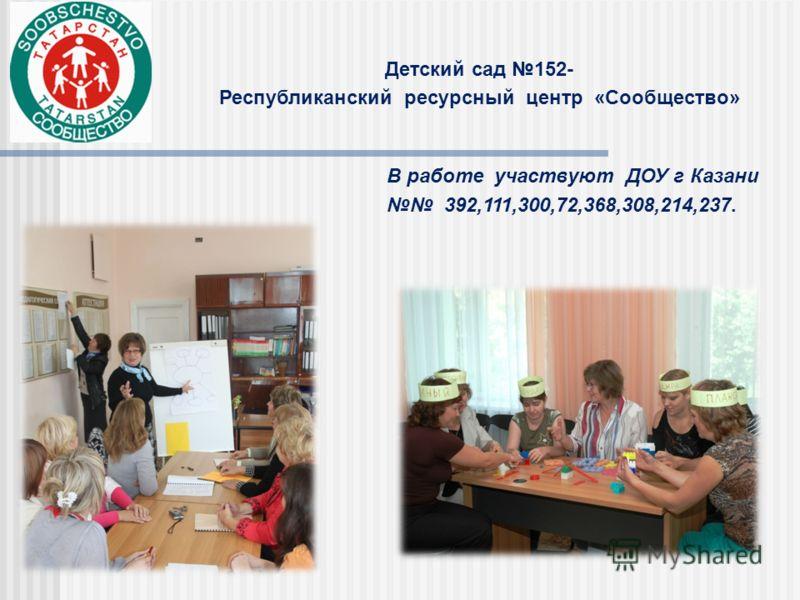 Детский сад 152- Республиканский ресурсный центр «Сообщество» В работе участвуют ДОУ г Казани 392,111,300,72,368,308,214,237.