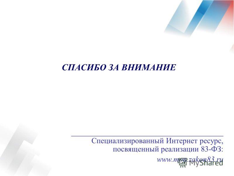 _______________________________________ Специализированный Интернет ресурс, посвященный реализации 83-ФЗ: www.mon.zakon83.ru СПАСИБО ЗА ВНИМАНИЕ