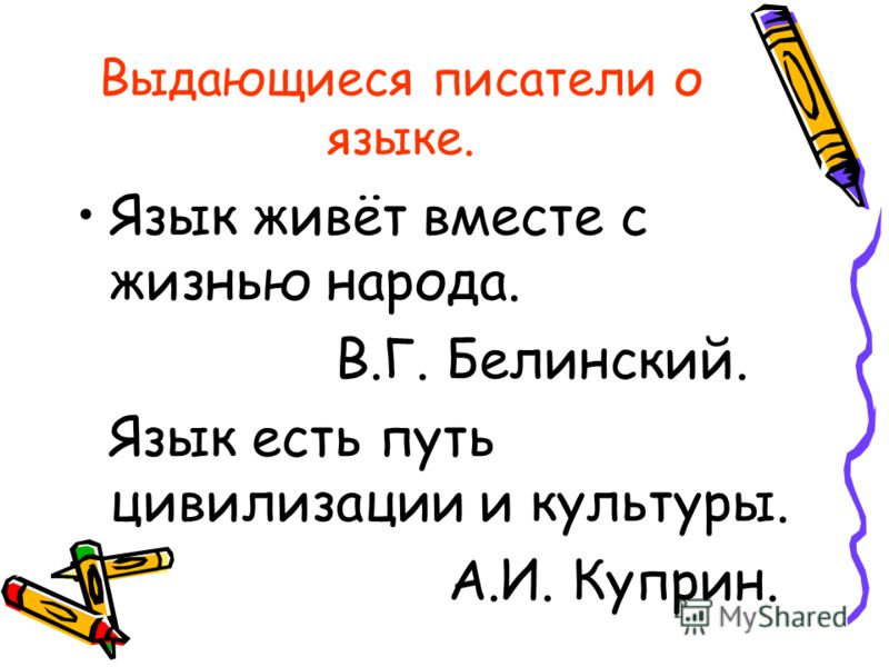 Выдающиеся писатели о языке. Язык живёт вместе с жизнью народа. В.Г. Белинский. Язык есть путь цивилизации и культуры. А.И. Куприн.