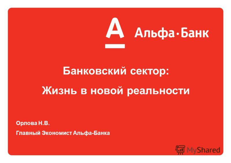 Банковский сектор: Жизнь в новой реальности Орлова Н.В. Главный Экономист Альфа-Банка