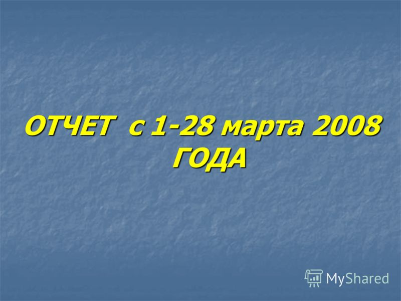 ОТЧЕТ с 1-28 марта 2008 ГОДА