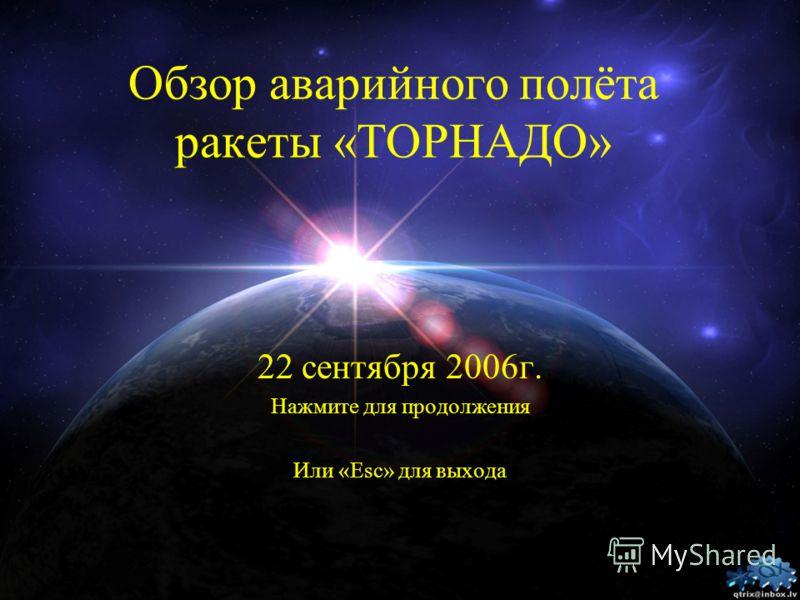 Обзор аварийного полёта ракеты «ТОРНАДО» 22 сентября 2006г. Нажмите для продолжения Или «Esc» для выхода