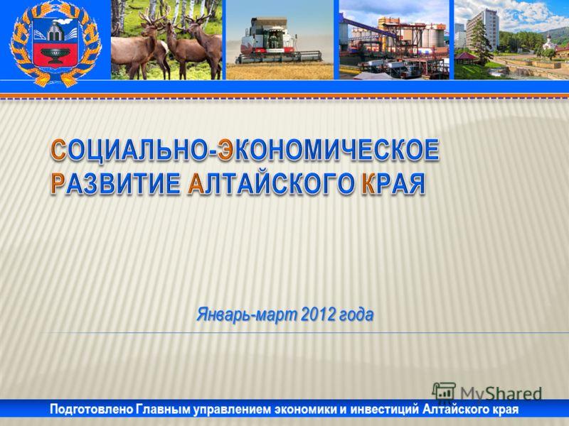Январь-март 2012 года Подготовлено Главным управлением экономики и инвестиций Алтайского края