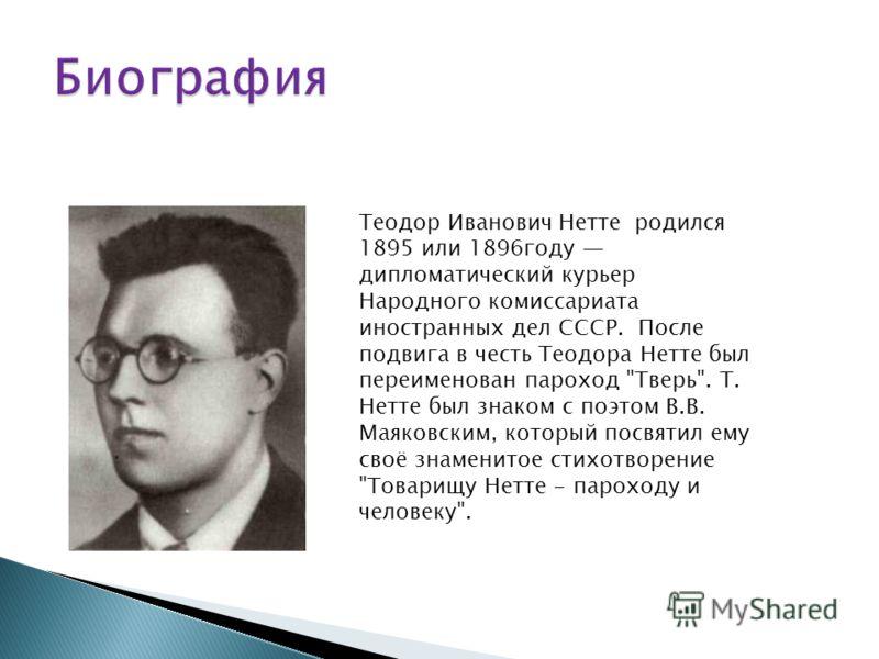 Теодор Иванович Нетте родился 1895 или 1896году дипломатический курьер Народного комиссариата иностранных дел СССР. После подвига в честь Теодора Нетте был переименован пароход