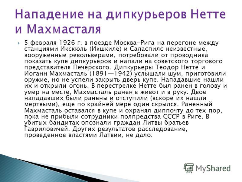 5 февраля 1926 г. в поезде Москва-Рига на перегоне между станциями Икскюль (Икшкиле) и Саласпилс неизвестные, вооруженные револьверами, потребовали от проводника показать купе дипкурьеров и напали на советского торгового представителя Печерского. Дип