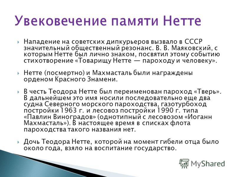 Нападение на советских дипкурьеров вызвало в СССР значительный общественный резонанс. В. В. Маяковский, с которым Нетте был лично знаком, посвятил этому событию стихотворение «Товарищу Нетте пароходу и человеку». Нетте (посмертно) и Махмасталь были н
