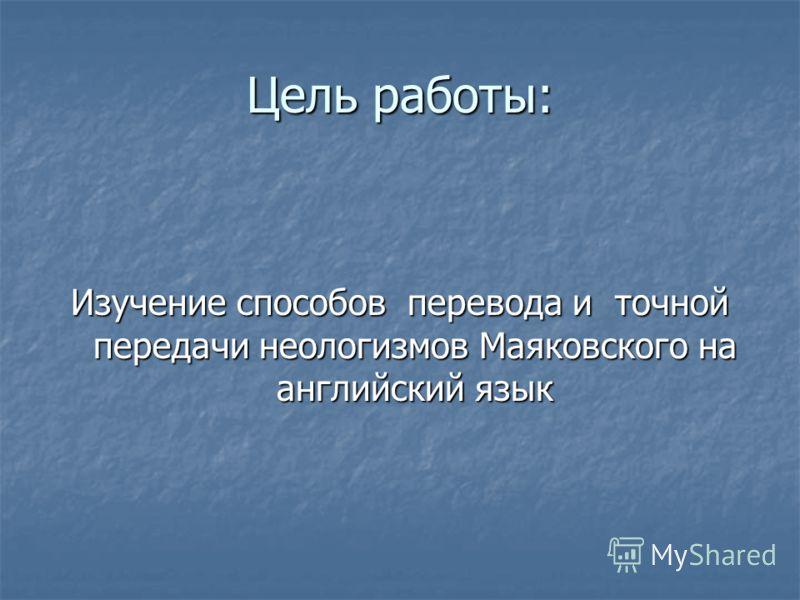 Цель работы: Изучение способов перевода и точной передачи неологизмов Маяковского на английский язык