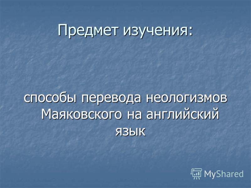 Предмет изучения: способы перевода неологизмов Маяковского на английский язык