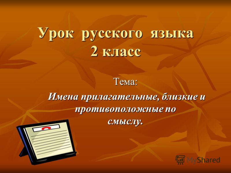Урок русского языка 2 класс Тема: Имена прилагательные, близкие и противоположные по смыслу. Имена прилагательные, близкие и противоположные по смыслу.