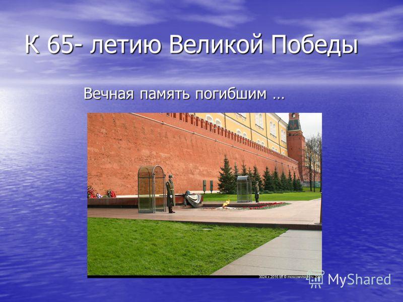 К 65- летию Великой Победы Вечная память погибшим …